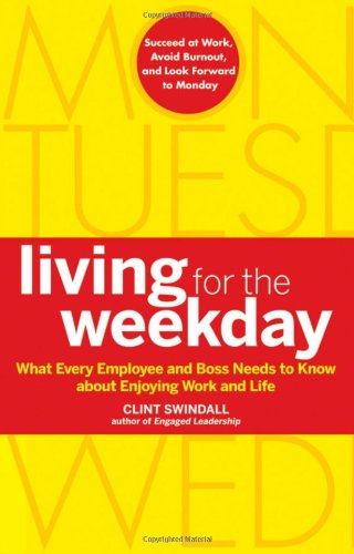Living for the Weekday: What Every Employee and Boss Needs to Know about Enjoying Work and Life 9780470599402