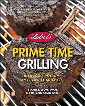 Lobel's Prime Time Grilling: Recipes & Tips from America's #1 Butchers 9780471756828