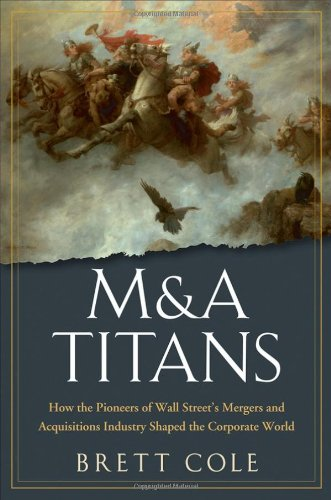 M&A Titans: How the Pioneers of Wall Street's Mergers and Acquisitions Industry Shaped the Corporate World 9780470126899