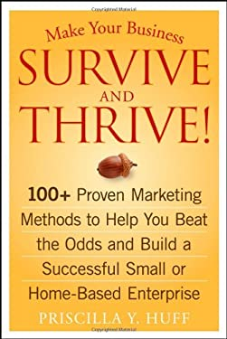 Make Your Business Survive and Thrive!: 100+ Proven Marketing Methods to Help You Beat the Odds and Build a Successful Small or Home-Based Enterprise 9780470051429