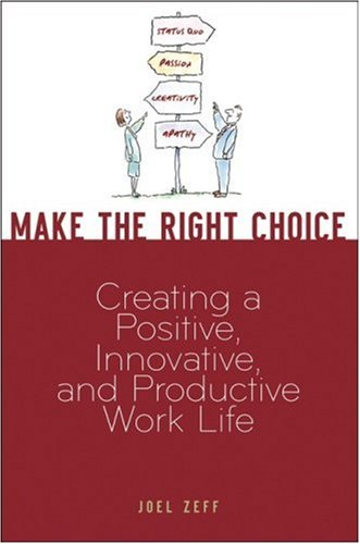 Make the Right Choice: Creating a Positive, Innovative, and Productive Work Life 9780470099292