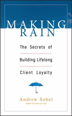 Making Rain: The Secrets of Building Lifelong Client Loyalty 9780471264590