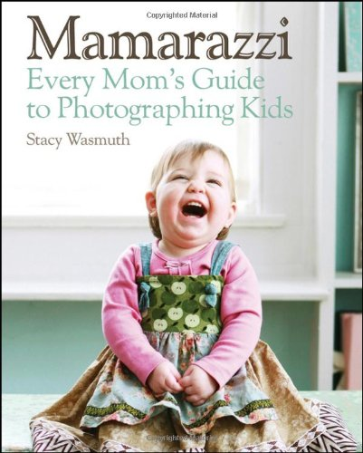 Mamarazzi: Every Mom's Guide to Photographing Kids 9780470769102