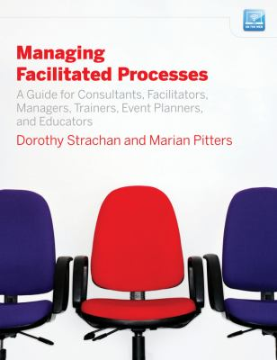 Managing Facilitated Processes: A Guide for Consultants, Facilitators, Managers, Event Planners, and Educators 9780470182673