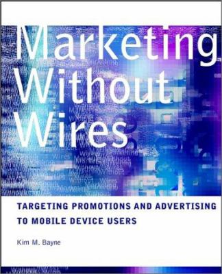 Marketing Without Wires: Targeting Promotions and Advertising to Mobile Device Users 9780471129608