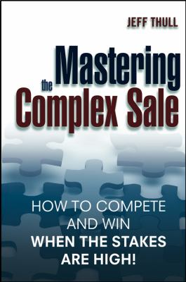Mastering the Complex Sale: How to Compete and Win When the Stakes Are High! 9780471431510