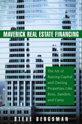 Maverick Real Estate Financing: The Art of Raising Capital and Owning Properties Like Ross, Sanders and Carey 9780471745877