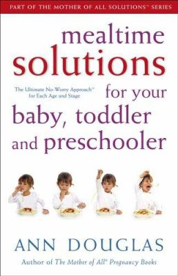 Mealtime Solutions for Your Baby, Toddler and Preschooler: The Ultimate No-Worry Approach for Each Age and Stage 9780470836323