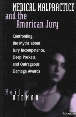 Medical Malpractice and the American Jury: Confronting the Myths about Jury Incompetence, Deep Pockets, and Outrageous Damage Awards 9780472084791
