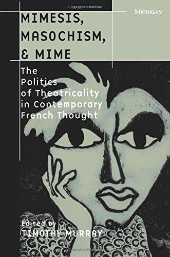 Mimesis, Masochism, & Mime: The Politics of Theatricality in Contemporary French Thought 9780472066353