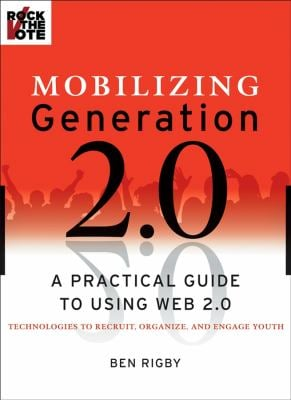 Mobilizing Generation 2.0: A Practical Guide to Using Web 2.0 Technologies to Recruit, Organize and Engage Youth 9780470227442