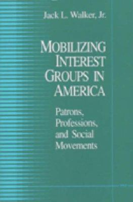 Mobilizing Interest Groups in America: Patrons, Professions, and Social Movements 9780472081646
