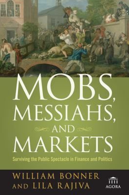 Mobs, Messiahs, and Markets: Surviving the Public Spectacle in Finance and Politics 9780470112328