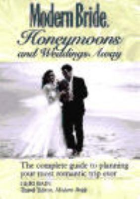 Modern Bride Honeymoons and Weddings Away: The Complete Guide to Planning Your Romantic Trip Ever 9780471007227