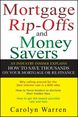 Mortgage Rip-Offs and Money Savers: An Industry Insider Explains How to Save Thousands on Your Mortgage or Re-Fiance 9780470097830