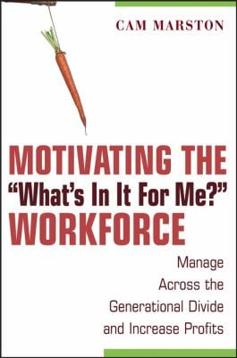Motivating the What's in It for Me? Workforce: Manage Across the Generational Divide and Increase Profits 9780470124147