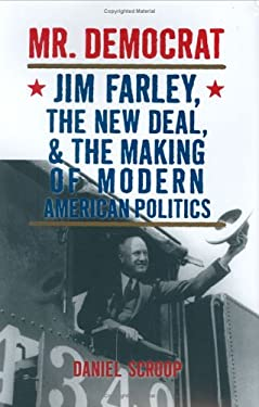 Mr. Democrat: Jim Farley, the New Deal and the Making of Modern American Politics 9780472099306