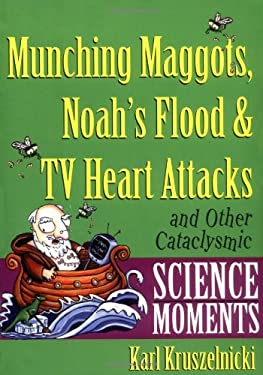 Munching Maggots, Noah's Flood & TV Heart Attacks: And Other Cataclysmic Science Moments 9780471378501