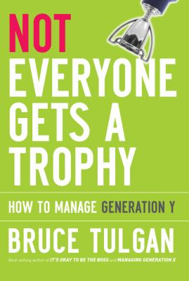 Not Everyone Gets a Trophy: How to Manage Generation Y 9780470256268