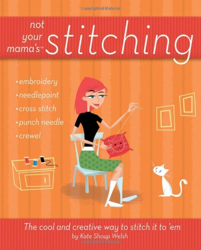 Not Your Mama's Stitching: The Cool and Creative Way to Stitch It to 'em 9780470095164