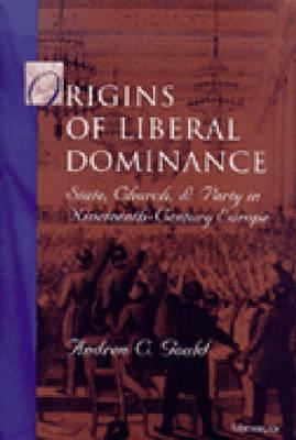 Origins of Liberal Dominance: State, Church, and Party in Nineteenth-Century Europe