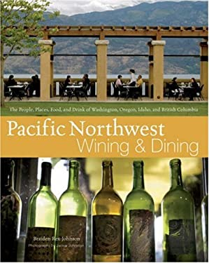 Pacific Northwest Wining and Dining: The People, Places, Food, and Drink of Washington, Oregon, Idaho, and British Columbia 9780471746850