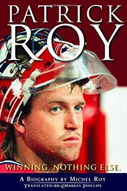 Patrick Roy: Winning, Nothing Else 9780470156162