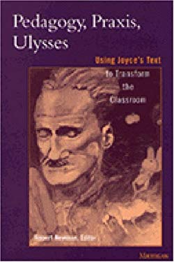 Pedagogy, Praxis, Ulysses: Using Joyce's Text to Transform the Classroom 9780472106363