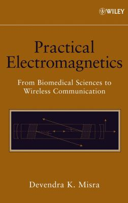Practical Electromagnetics: From Biomedical Sciences to Wireless Communication 9780471748656