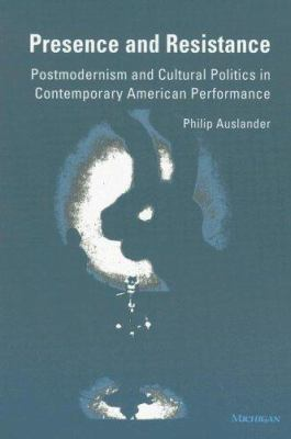 Presence and Resistance: Postmodernism and Cultural Politics in Contemporary American Performance 9780472082780
