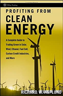 Profiting from Clean Energy: A Complete Guide to Trading Green in Solar, Wind, Ethanol, Fuel Cell, Carbon Credit Industries, and More 9780470117996