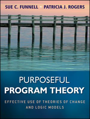 Purposeful Program Theory Purposeful Program Theory: Effective Use of Theories of Change and Logic Models Effective Use of Theories of Change and Logi 9780470478578