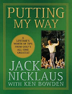 Putting My Way: A Lifetime's Worth of Tips from Golf's All-Time Greatest 9780470487792