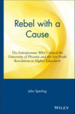 Rebel with a Cause: The Entrepreneur Who Created the University of Phoenix and the For-Profit Revolution in Higher Education 9780471326045