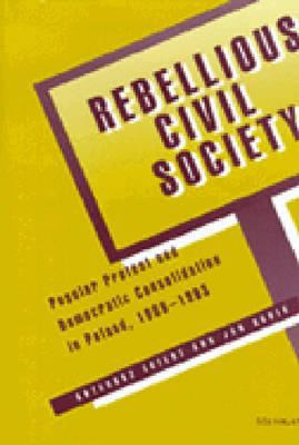 Rebellious Civil Society: Popular Protest and Democratic Consolidation in Poland, 1989-1993 9780472088300