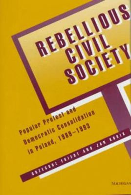 Rebellious Civil Society: Popular Protest and Democratic Consolidation in Poland, 1989-1993 9780472110278
