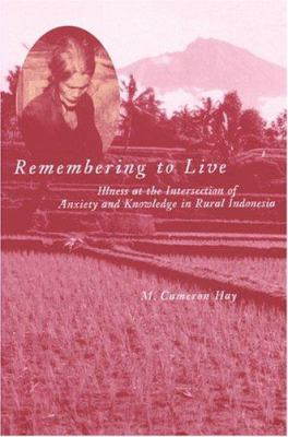 Remembering to Live: Illness at the Intersection of Anxiety and Knowledge in Rural Indonesia 9780472097852