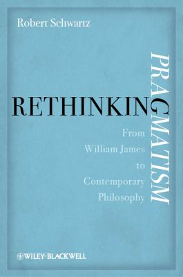 Rethinking Pragmatism: From William James to Contemporary Philosophy 9780470674697