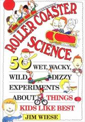 Roller Coaster Science: 50 Wet, Wacky, Wild, Dizzy Experiments about Things Kids Like Best 1565861