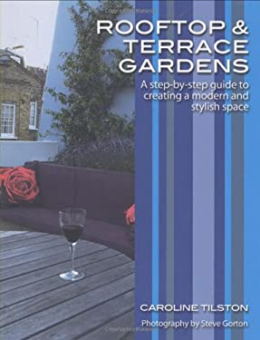 Rooftop and Terrace Gardens: A Step-By-Step Guide to Creating a Modern and Stylish Space 9780470517611