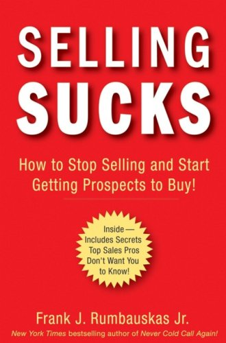 Selling Sucks: How to Stop Selling and Start Getting Prospects to Buy! 9780470116258