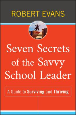 Seven Secrets of the Savvy School Leader: A Guide to Surviving and Thriving 9780470507322
