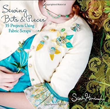 Sewing Bits & Pieces: 35 Projects Using Fabric Scraps 9780470539248