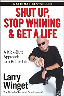 Shut Up, Stop Whining, and Get a Life: A Kick-Butt Approach to a Better Life 9780471773450