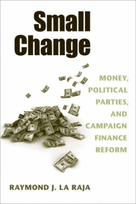 Small Change: Money, Political Parties, and Campaign Finance Reform 9780472050284