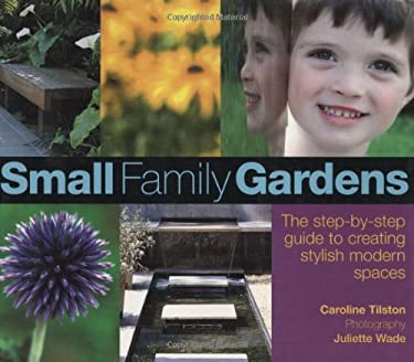 Small Family Gardens: The Step-By-Step Guide to Creating Stylish Modern Spaces 9780470065556
