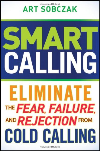 Smart Calling: Eliminate the Fear, Failure, and Rejection from Cold Calling 9780470567029
