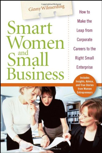 Smart Women and Small Business: How to Make the Leap from Corporate Careers to the Right Small Enterprise 9780471778684