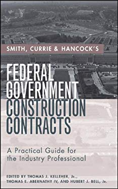Smith, Currie & Hancock's Federal Government Construction Contracts: A Practical Guide for the Industry Professional 9780471760832