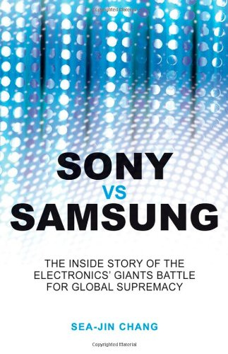 Sony vs. Samsung: The Inside Story of the Electronics Giants' Battle for Global Supremacy 9780470823712